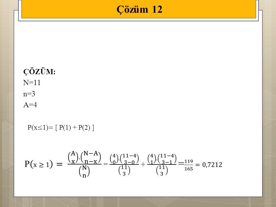 Çözüm 12 ÇÖZÜM: N=11. n=3. A=4. P(x≤1)= [ P(1) + P(2) ]